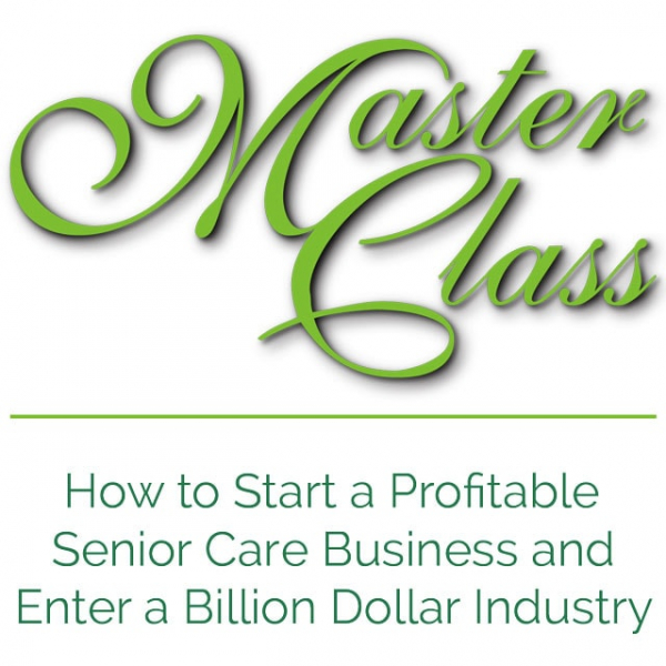 Master Class - How to Start a Profitable Senior Care Business and Enter a Billion Dollar Industry